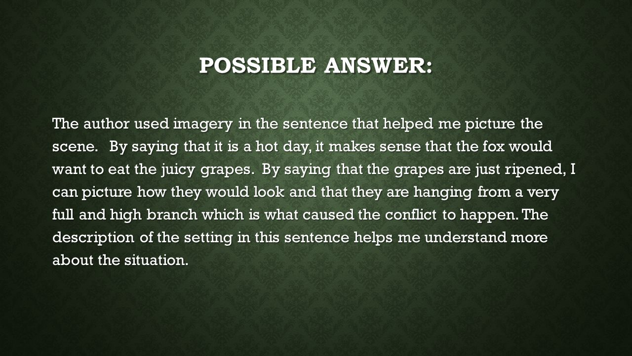 POSSIBLE ANSWER: The author used imagery in the sentence that helped me picture the scene.