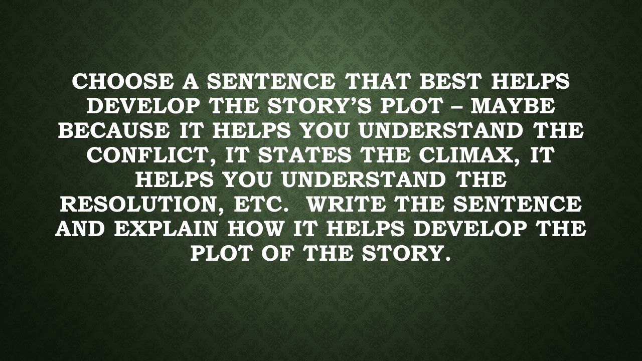 CHOOSE A SENTENCE THAT BEST HELPS DEVELOP THE STORY'S PLOT – MAYBE BECAUSE IT HELPS YOU UNDERSTAND THE CONFLICT, IT STATES THE CLIMAX, IT HELPS YOU UNDERSTAND THE RESOLUTION, ETC.