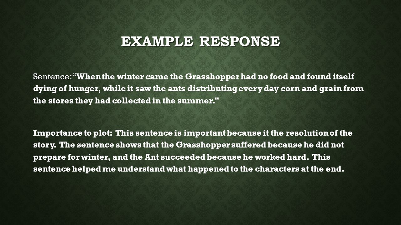 EXAMPLE RESPONSE Sentence: Sentence: When the winter came the Grasshopper had no food and found itself dying of hunger, while it saw the ants distributing every day corn and grain from the stores they had collected in the summer. Importance to plot: This sentence is important because it the resolution of the story.
