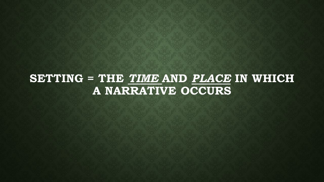 SETTING = THE TIME AND PLACE IN WHICH A NARRATIVE OCCURS