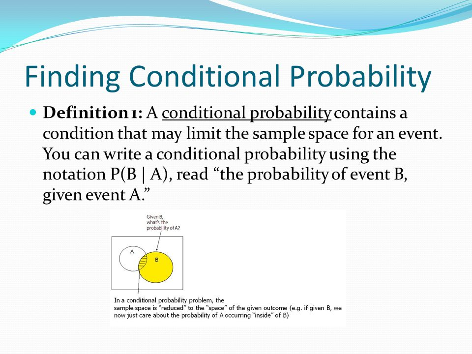 Finding Conditional Probability Definition 1: A conditional probability contains a condition that may limit the sample space for an event.