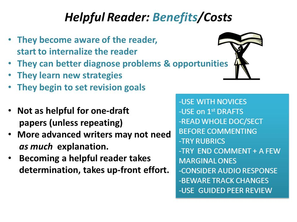 Helpful Reader: Benefits/Costs They become aware of the reader, start to internalize the reader They can better diagnose problems & opportunities They learn new strategies They begin to set revision goals Not as helpful for one-draft papers (unless repeating) More advanced writers may not need as much explanation.