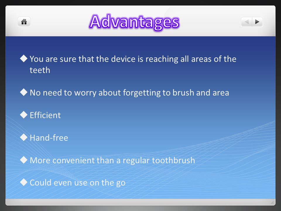  You are sure that the device is reaching all areas of the teeth  No need to worry about forgetting to brush and area  Efficient  Hand-free  More convenient than a regular toothbrush  Could even use on the go