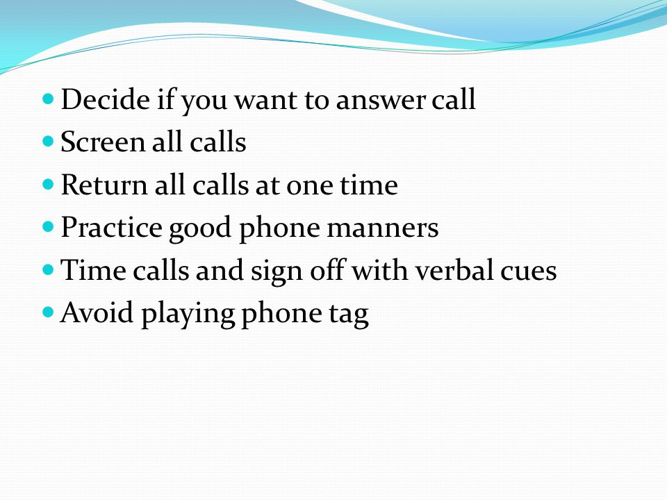 Decide if you want to answer call Screen all calls Return all calls at one time Practice good phone manners Time calls and sign off with verbal cues A