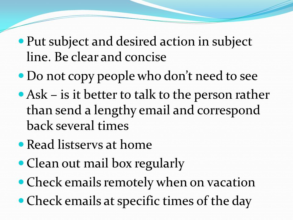 Put subject and desired action in subject line. Be clear and concise Do not copy people who don't need to see Ask – is it better to talk to the person