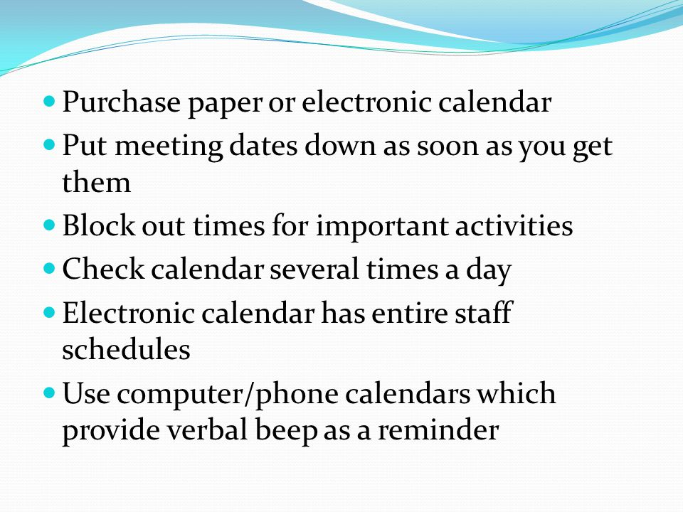 Purchase paper or electronic calendar Put meeting dates down as soon as you get them Block out times for important activities Check calendar several times a day Electronic calendar has entire staff schedules Use computer/phone calendars which provide verbal beep as a reminder