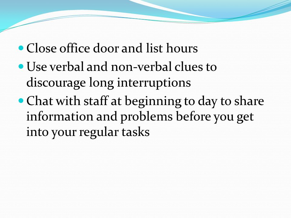 Close office door and list hours Use verbal and non-verbal clues to discourage long interruptions Chat with staff at beginning to day to share information and problems before you get into your regular tasks