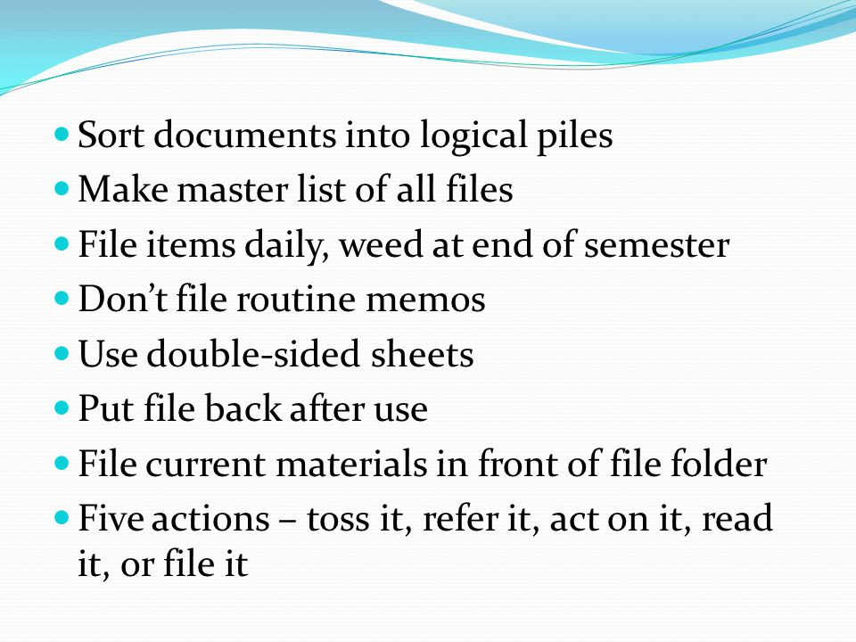 Sort documents into logical piles Make master list of all files File items daily, weed at end of semester Don't file routine memos Use double-sided sh