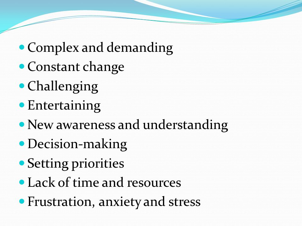 Complex and demanding Constant change Challenging Entertaining New awareness and understanding Decision-making Setting priorities Lack of time and resources Frustration, anxiety and stress