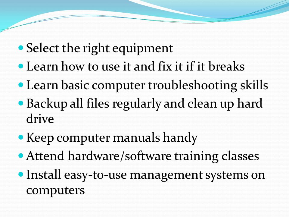 Select the right equipment Learn how to use it and fix it if it breaks Learn basic computer troubleshooting skills Backup all files regularly and clea