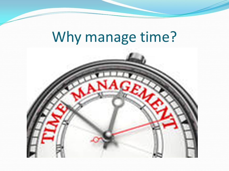Why manage time?