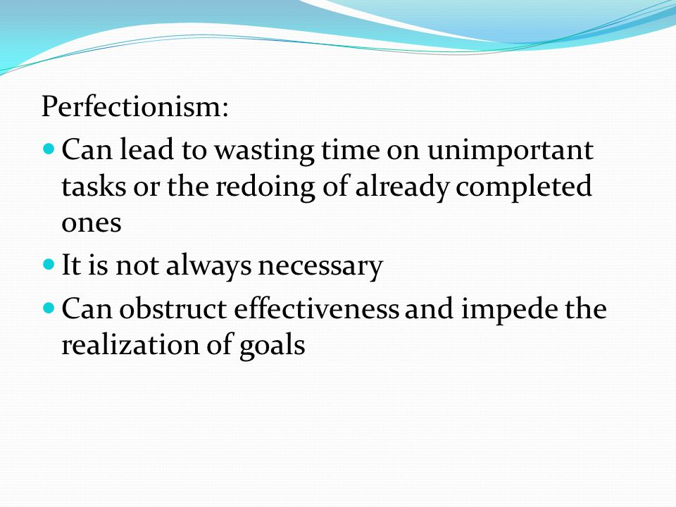 Perfectionism: Can lead to wasting time on unimportant tasks or the redoing of already completed ones It is not always necessary Can obstruct effectiveness and impede the realization of goals