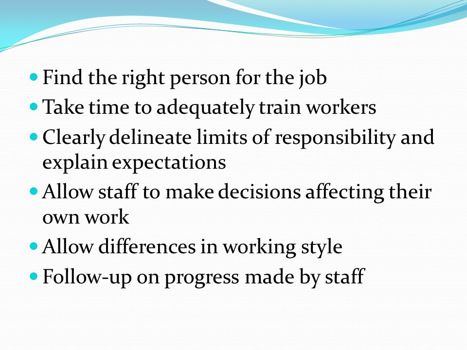 Find the right person for the job Take time to adequately train workers Clearly delineate limits of responsibility and explain expectations Allow staf
