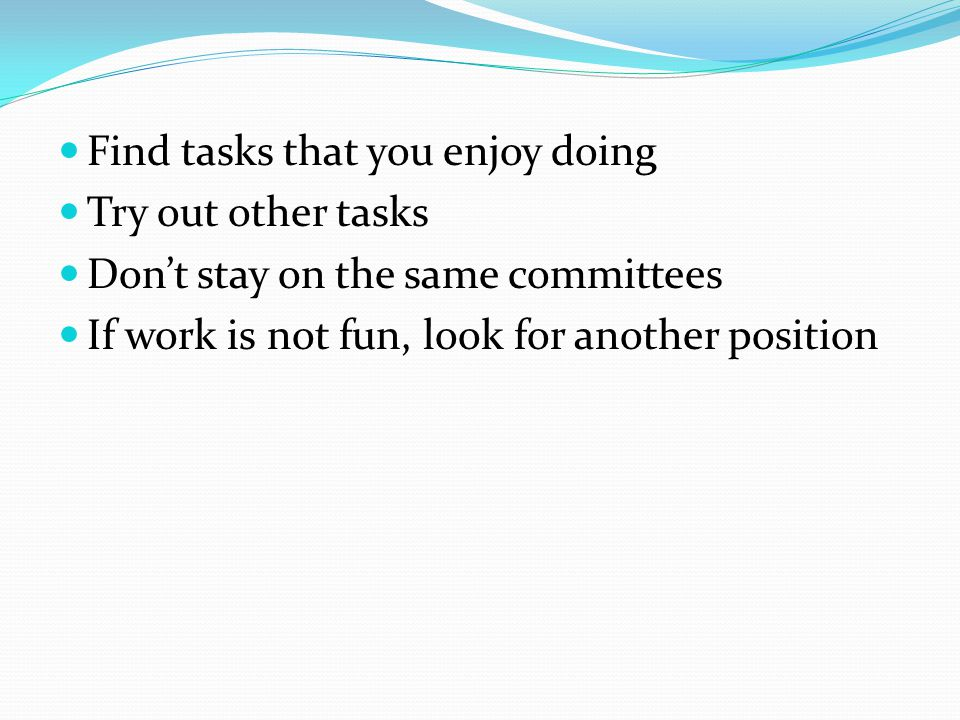 Find tasks that you enjoy doing Try out other tasks Don't stay on the same committees If work is not fun, look for another position