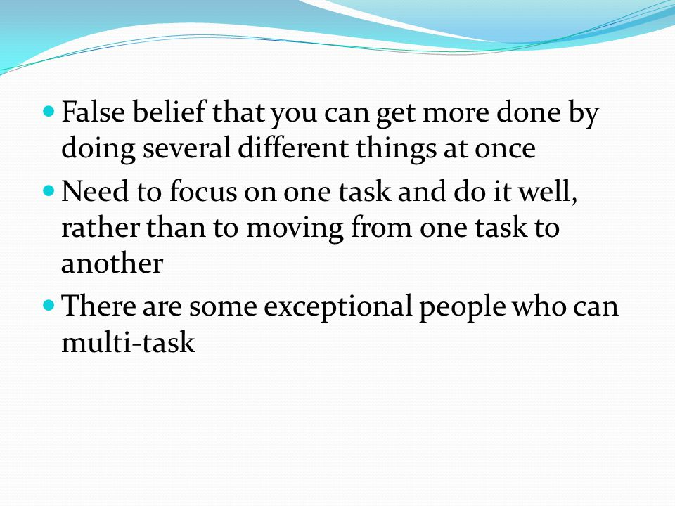 False belief that you can get more done by doing several different things at once Need to focus on one task and do it well, rather than to moving from one task to another There are some exceptional people who can multi-task