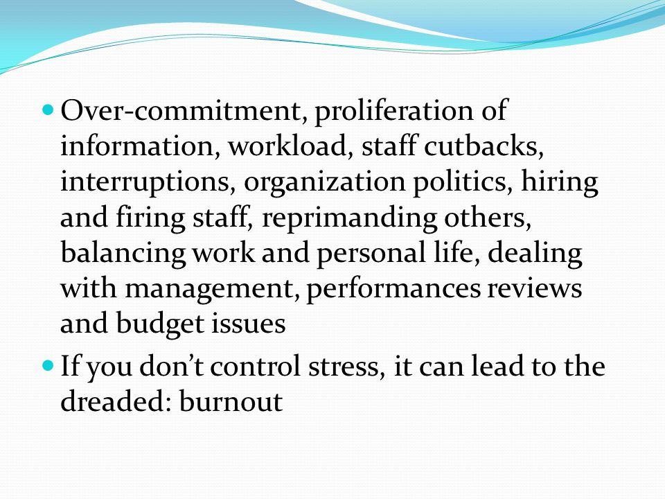 Over-commitment, proliferation of information, workload, staff cutbacks, interruptions, organization politics, hiring and firing staff, reprimanding others, balancing work and personal life, dealing with management, performances reviews and budget issues If you don't control stress, it can lead to the dreaded: burnout