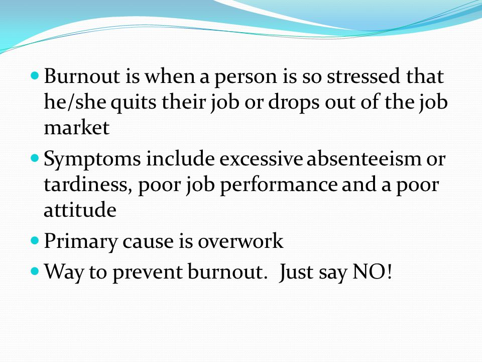Burnout is when a person is so stressed that he/she quits their job or drops out of the job market Symptoms include excessive absenteeism or tardiness