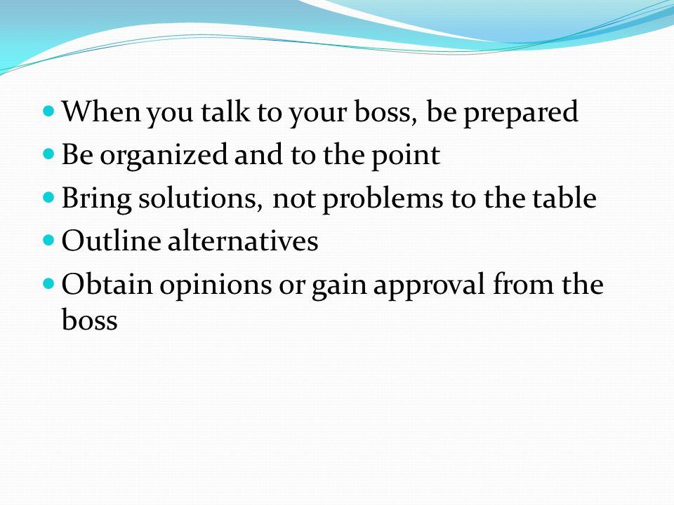 When you talk to your boss, be prepared Be organized and to the point Bring solutions, not problems to the table Outline alternatives Obtain opinions or gain approval from the boss