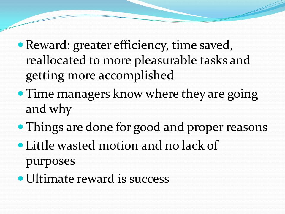 Reward: greater efficiency, time saved, reallocated to more pleasurable tasks and getting more accomplished Time managers know where they are going and why Things are done for good and proper reasons Little wasted motion and no lack of purposes Ultimate reward is success