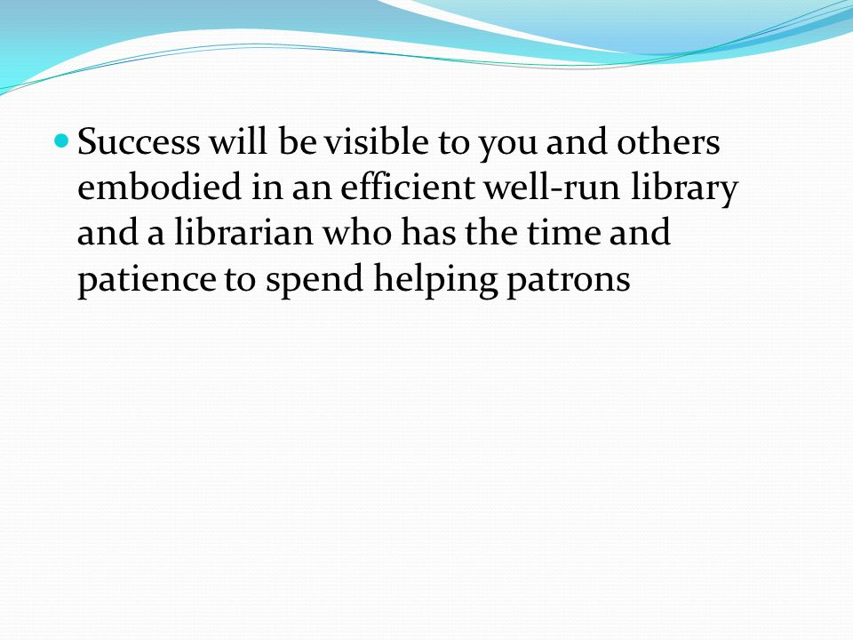 Success will be visible to you and others embodied in an efficient well-run library and a librarian who has the time and patience to spend helping pat