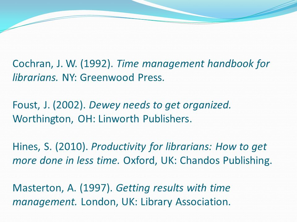 Cochran, J. W. (1992). Time management handbook for librarians. NY: Greenwood Press. Foust, J. (2002). Dewey needs to get organized. Worthington, OH: