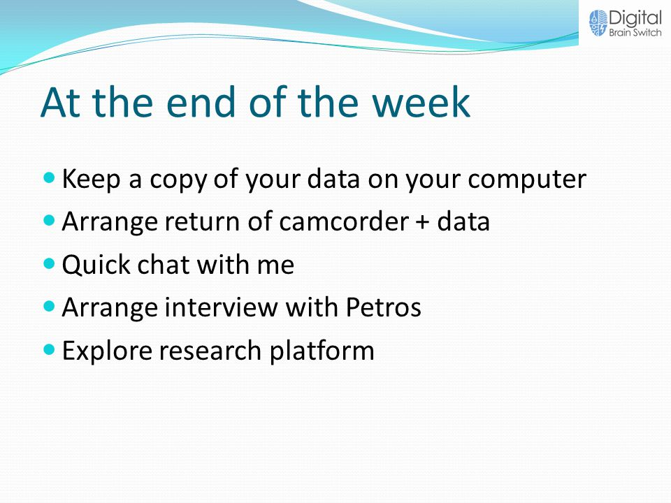 At the end of the week Keep a copy of your data on your computer Arrange return of camcorder + data Quick chat with me Arrange interview with Petros E