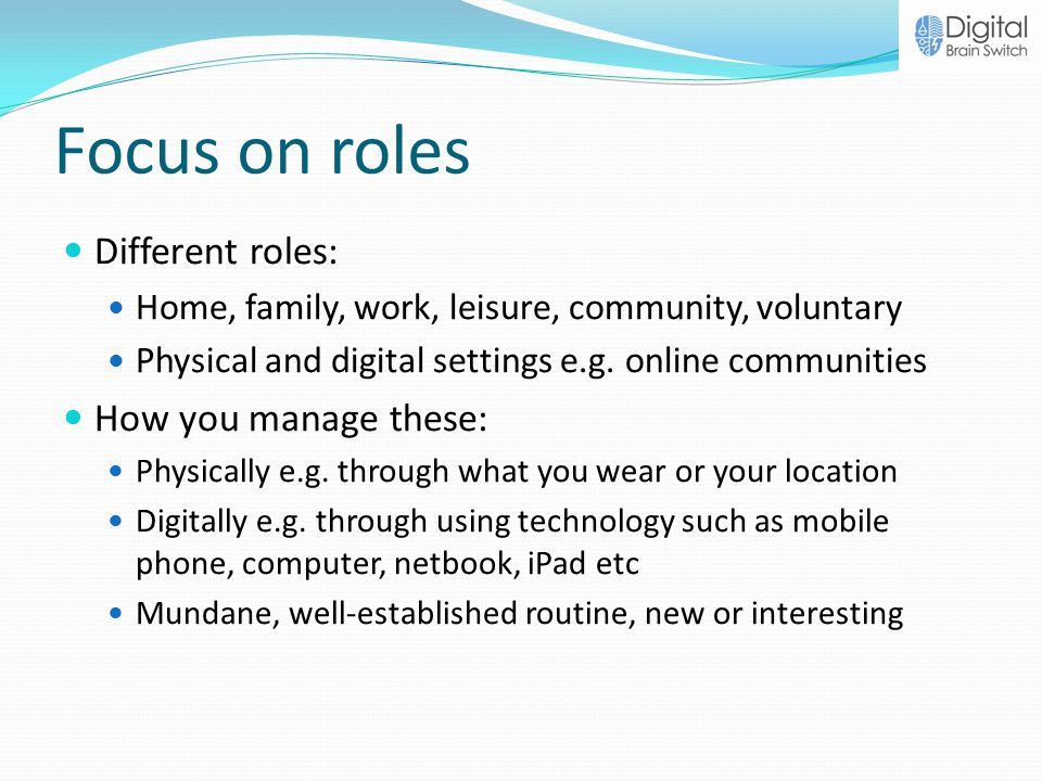 Focus on roles Different roles: Home, family, work, leisure, community, voluntary Physical and digital settings e.g.