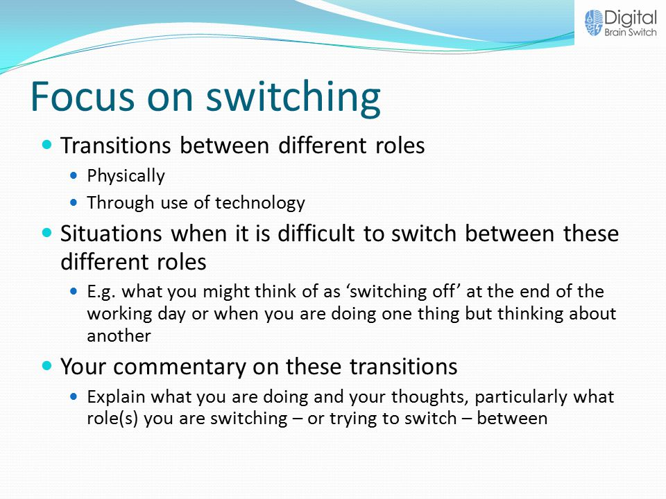 Focus on switching Transitions between different roles Physically Through use of technology Situations when it is difficult to switch between these different roles E.g.