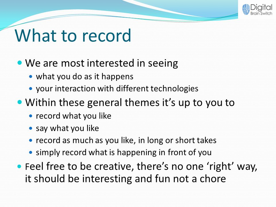 What to record We are most interested in seeing what you do as it happens your interaction with different technologies Within these general themes it's up to you to record what you like say what you like record as much as you like, in long or short takes simply record what is happening in front of you F eel free to be creative, there's no one 'right' way, it should be interesting and fun not a chore