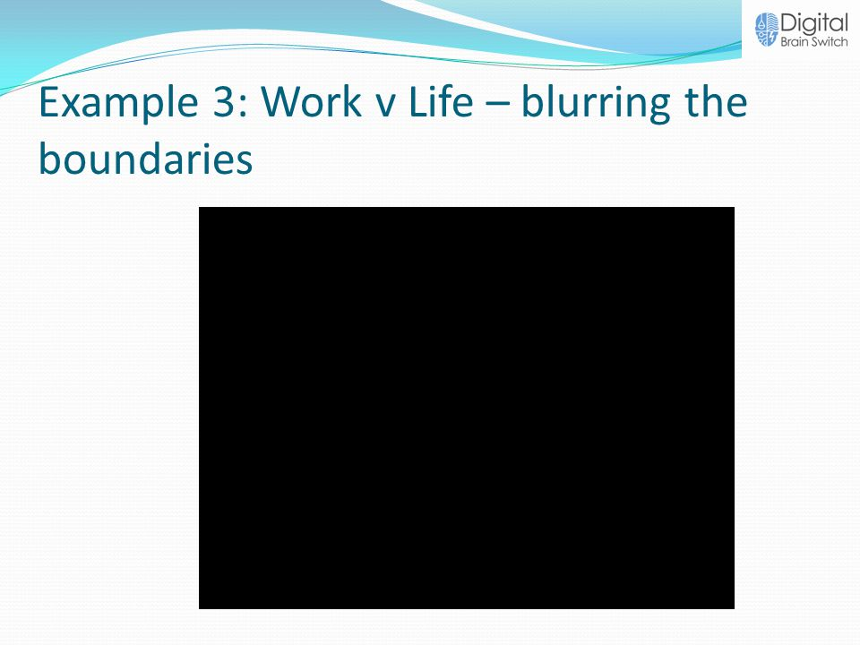 Example 3: Work v Life – blurring the boundaries