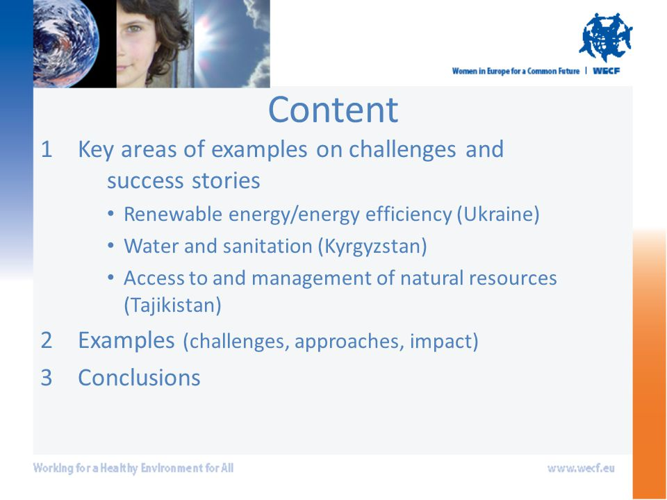 Content 1Key areas of examples on challenges and success stories Renewable energy/energy efficiency (Ukraine) Water and sanitation (Kyrgyzstan) Access to and management of natural resources (Tajikistan) 2Examples (challenges, approaches, impact) 3Conclusions