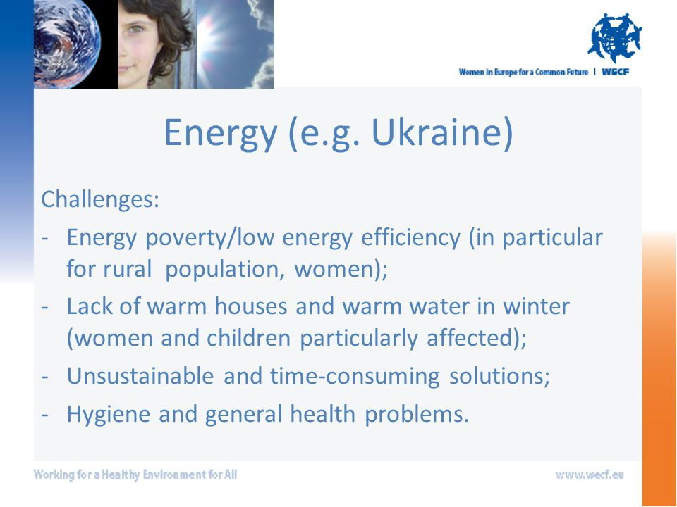 Energy (e.g. Ukraine) Challenges: -Energy poverty/low energy efficiency (in particular for rural population, women); -Lack of warm houses and warm wat