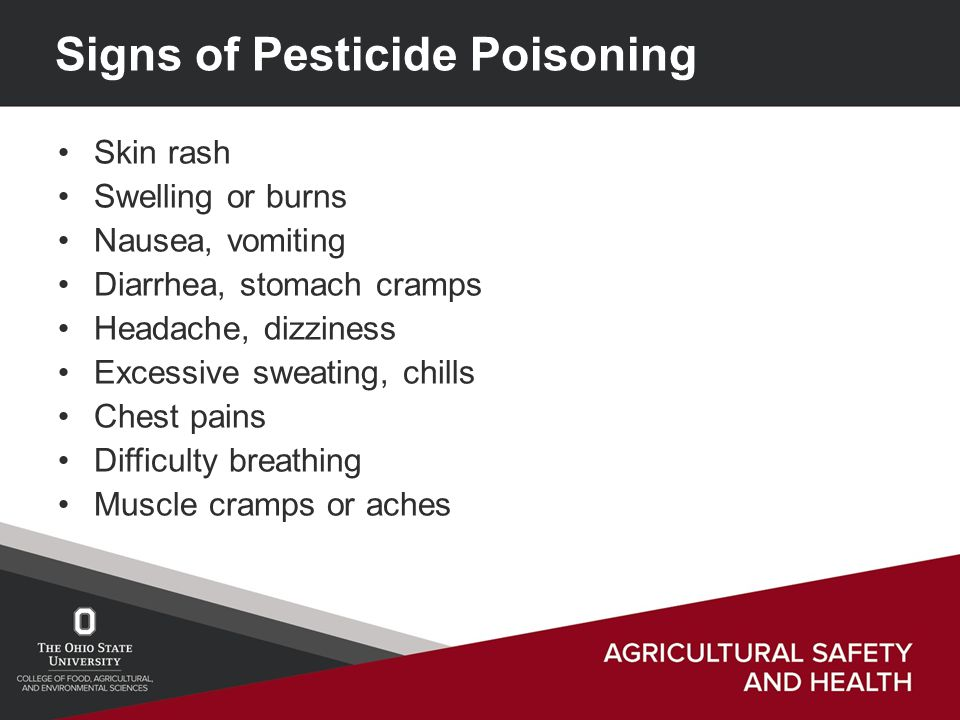Signs of Pesticide Poisoning Skin rash Swelling or burns Nausea, vomiting Diarrhea, stomach cramps Headache, dizziness Excessive sweating, chills Chest pains Difficulty breathing Muscle cramps or aches