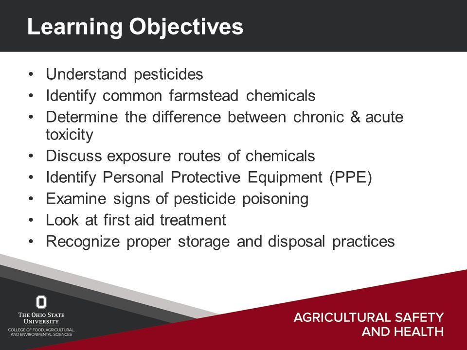 Learning Objectives Understand pesticides Identify common farmstead chemicals Determine the difference between chronic & acute toxicity Discuss exposure routes of chemicals Identify Personal Protective Equipment (PPE) Examine signs of pesticide poisoning Look at first aid treatment Recognize proper storage and disposal practices
