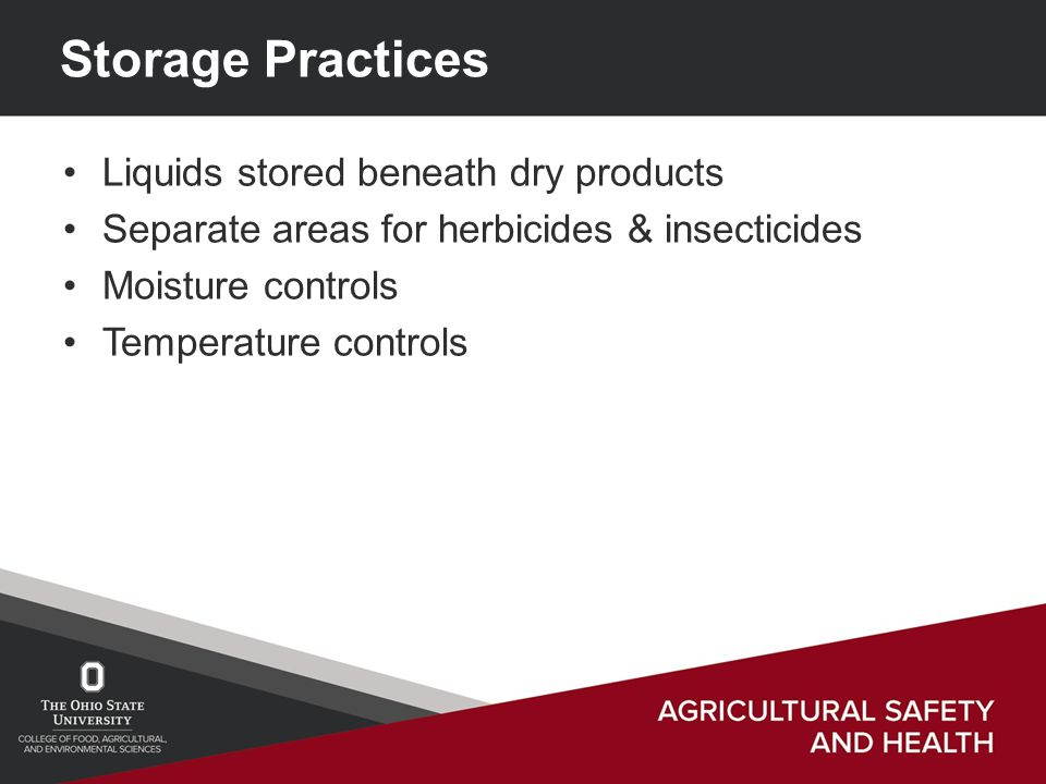 Storage Practices Liquids stored beneath dry products Separate areas for herbicides & insecticides Moisture controls Temperature controls