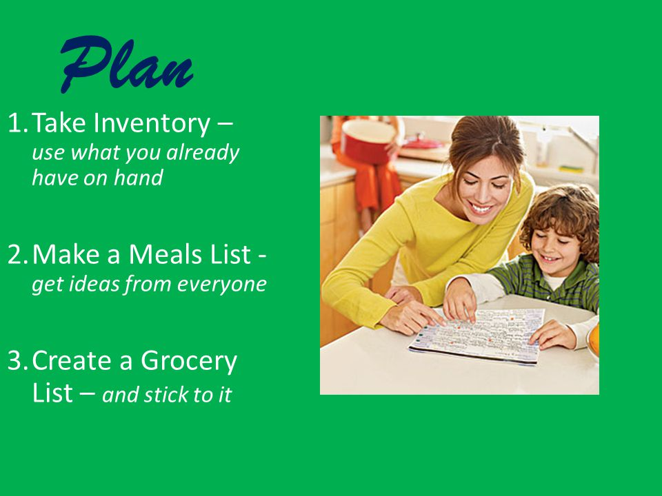Plan 1.Take Inventory – use what you already have on hand 2.Make a Meals List - get ideas from everyone 3.Create a Grocery List – and stick to it