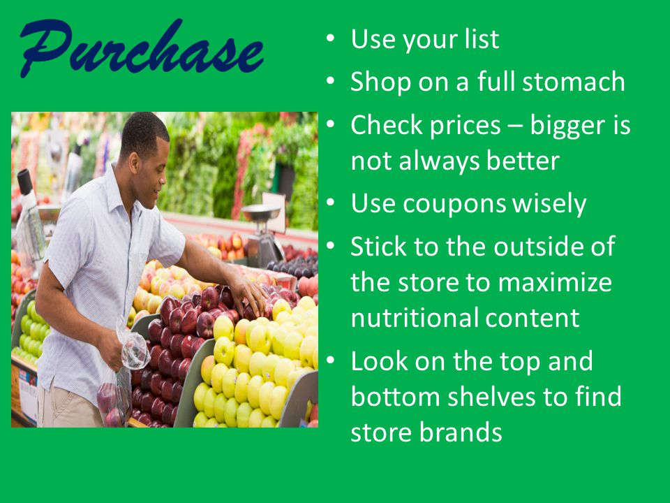 Purchase Use your list Shop on a full stomach Check prices – bigger is not always better Use coupons wisely Stick to the outside of the store to maximize nutritional content Look on the top and bottom shelves to find store brands
