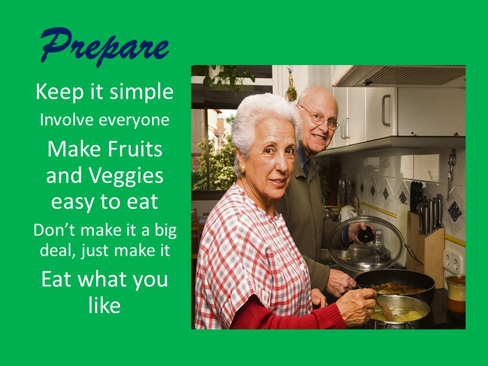 Prepare Keep it simple Involve everyone Make Fruits and Veggies easy to eat Don't make it a big deal, just make it Eat what you like