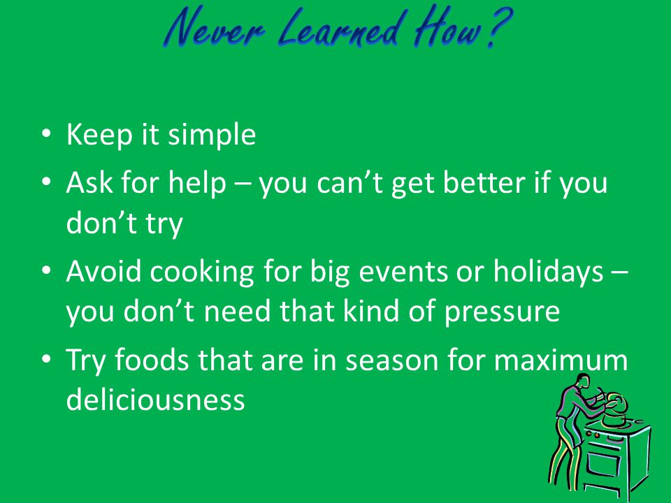 Keep it simple Ask for help – you can't get better if you don't try Avoid cooking for big events or holidays – you don't need that kind of pressure Try foods that are in season for maximum deliciousness