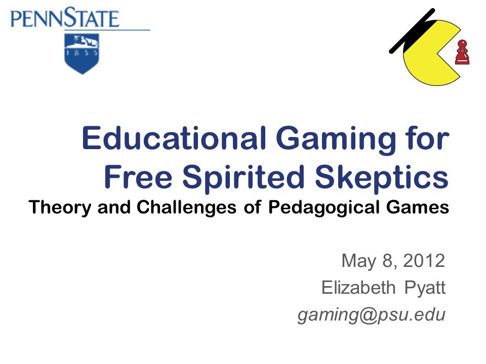 Educational Gaming for Free Spirited Skeptics Theory and Challenges of Pedagogical Games May 8, 2012 Elizabeth Pyatt gaming@psu.edu
