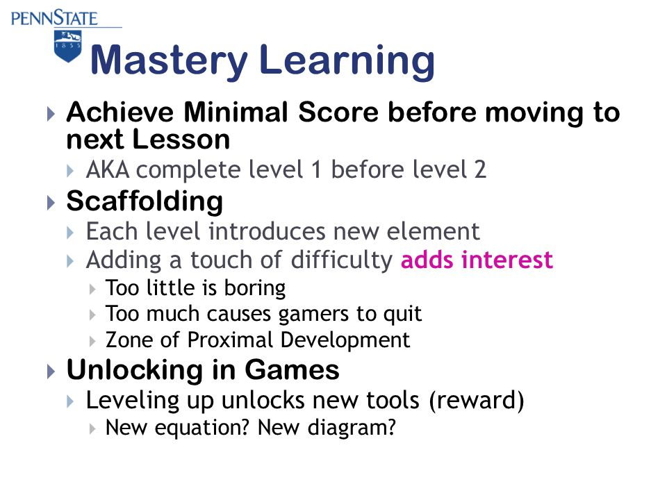 Mastery Learning  Achieve Minimal Score before moving to next Lesson  AKA complete level 1 before level 2  Scaffolding  Each level introduces new element  Adding a touch of difficulty adds interest  Too little is boring  Too much causes gamers to quit  Zone of Proximal Development  Unlocking in Games  Leveling up unlocks new tools (reward)  New equation.