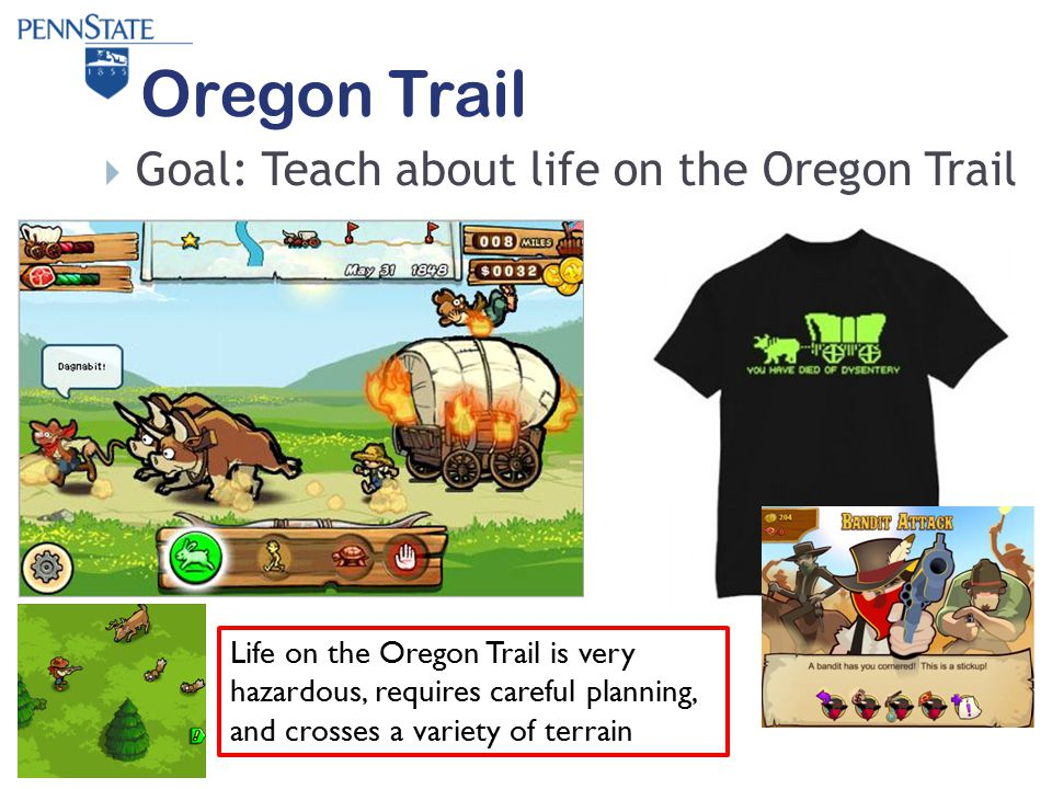 Oregon Trail  Goal: Teach about life on the Oregon Trail Life on the Oregon Trail is very hazardous, requires careful planning, and crosses a variety of terrain