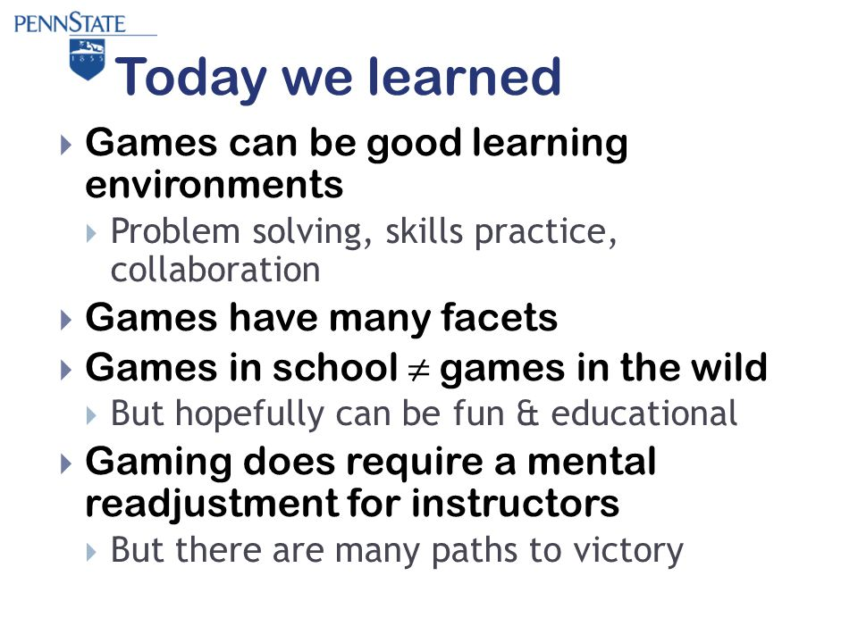 Today we learned  Games can be good learning environments  Problem solving, skills practice, collaboration  Games have many facets  Games in school ≠ games in the wild  But hopefully can be fun & educational  Gaming does require a mental readjustment for instructors  But there are many paths to victory