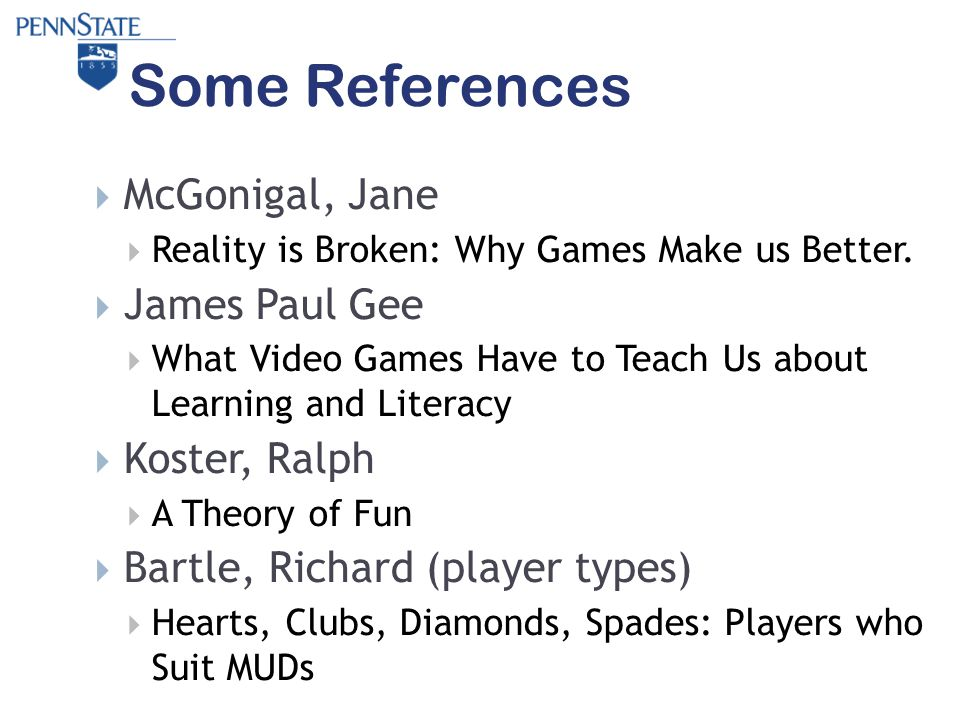 Some References  McGonigal, Jane  Reality is Broken: Why Games Make us Better.