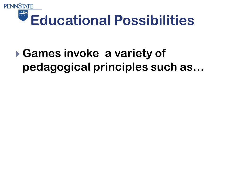 Educational Possibilities  Games invoke a variety of pedagogical principles such as…