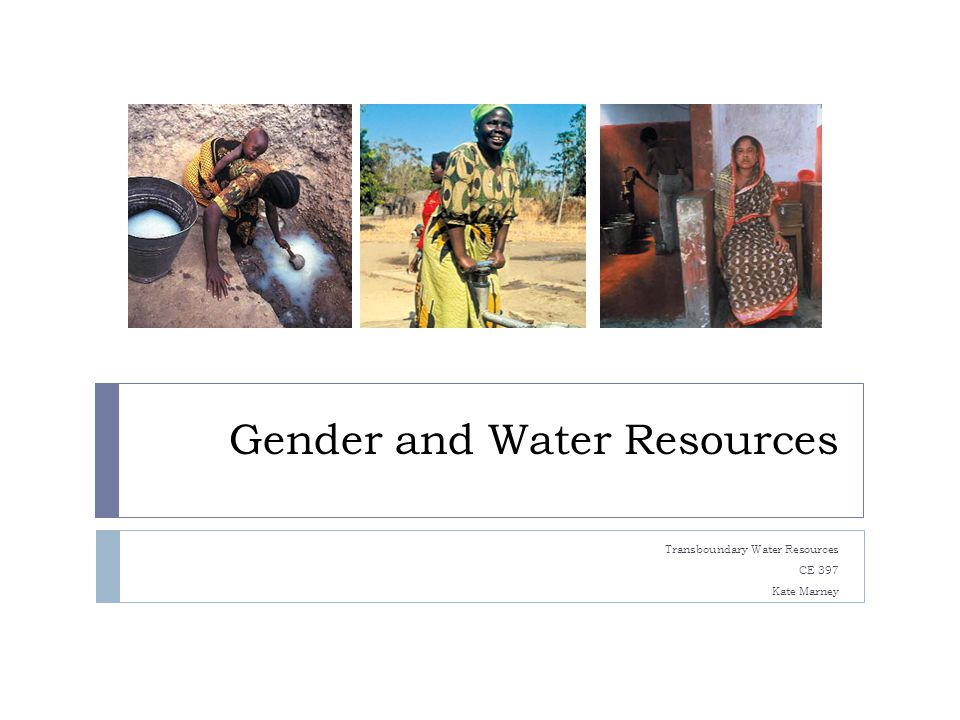 Gender and Water Resources Transboundary Water Resources CE 397 Kate Marney