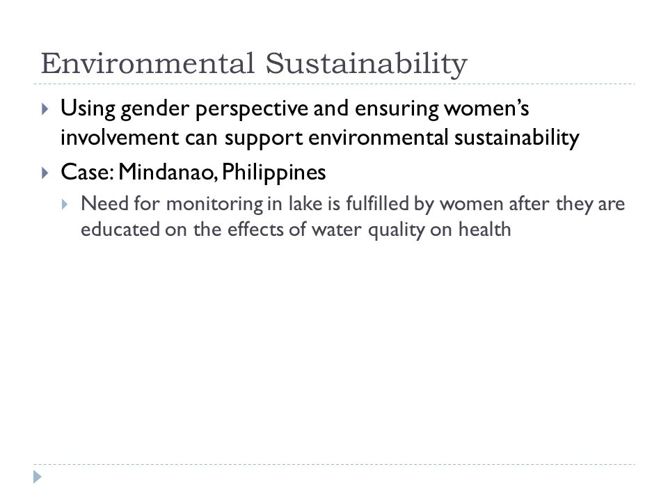 Environmental Sustainability  Using gender perspective and ensuring women's involvement can support environmental sustainability  Case: Mindanao, Philippines  Need for monitoring in lake is fulfilled by women after they are educated on the effects of water quality on health