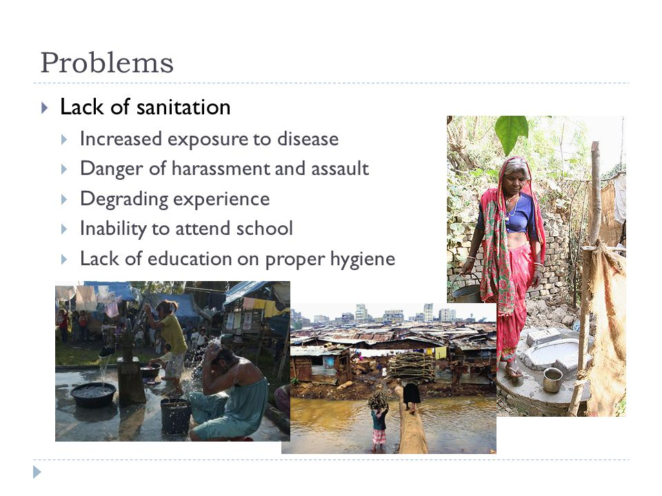 Problems  Lack of sanitation  Increased exposure to disease  Danger of harassment and assault  Degrading experience  Inability to attend school  Lack of education on proper hygiene