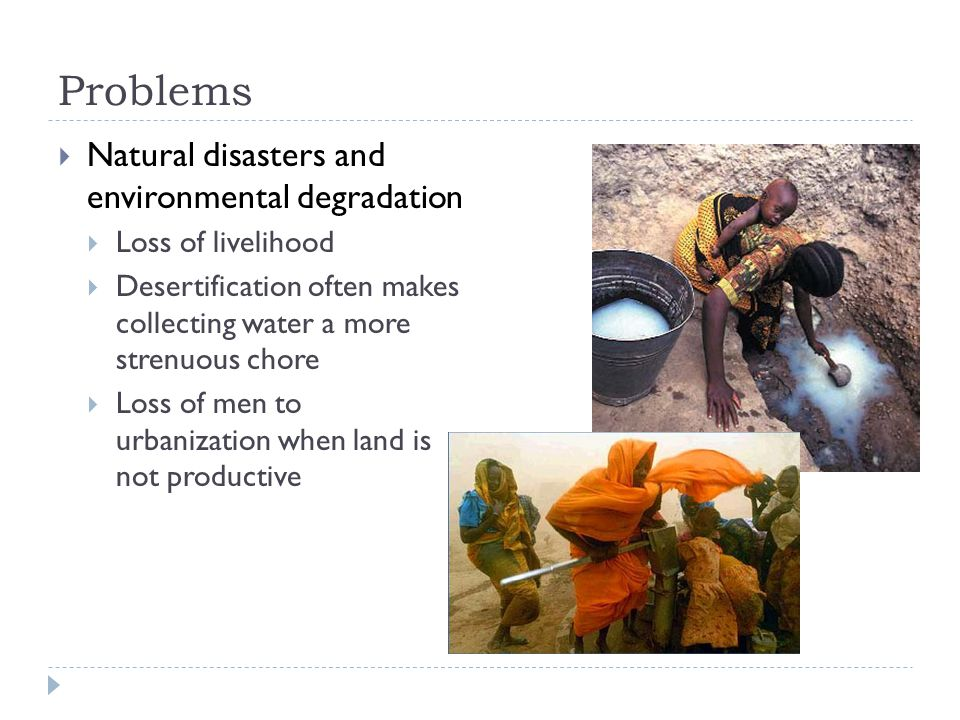 Problems  Natural disasters and environmental degradation  Loss of livelihood  Desertification often makes collecting water a more strenuous chore  Loss of men to urbanization when land is not productive