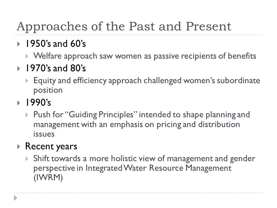 Approaches of the Past and Present  1950's and 60's  Welfare approach saw women as passive recipients of benefits  1970's and 80's  Equity and efficiency approach challenged women's subordinate position  1990's  Push for Guiding Principles intended to shape planning and management with an emphasis on pricing and distribution issues  Recent years  Shift towards a more holistic view of management and gender perspective in Integrated Water Resource Management (IWRM)